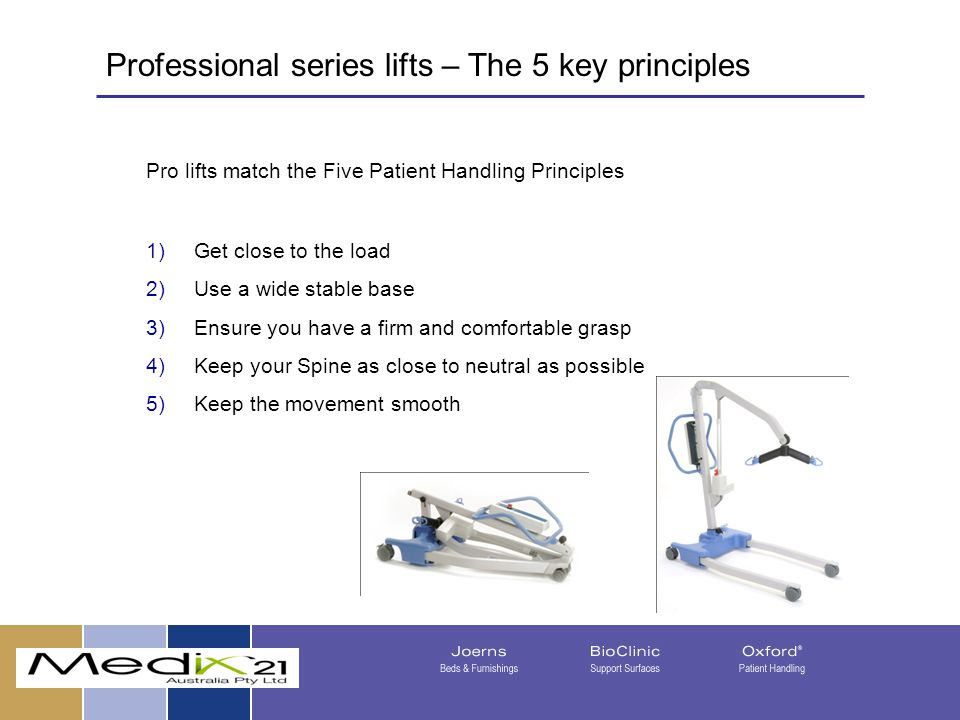 Pro lifts match the Five Patient Handling Principles 1)Get close to the load 2)Use a wide stable base 3)Ensure you have a firm and comfortable grasp 4)Keep your Spine as close to neutral as possible 5)Keep the movement smooth 08/05/201515 Professional series lifts – The 5 key principles