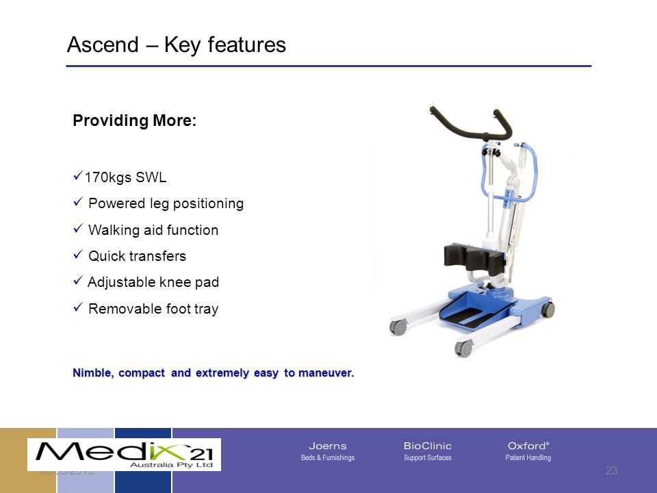 08/05/201523 Providing More: 170kgs SWL Powered leg positioning Walking aid function Quick transfers Adjustable knee pad Removable foot tray Nimble, compact and extremely easy to maneuver.