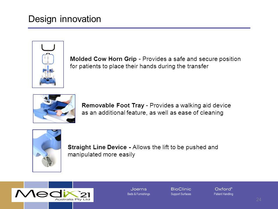 08/05/201524 Straight Line Device - Allows the lift to be pushed and manipulated more easily Molded Cow Horn Grip - Provides a safe and secure position for patients to place their hands during the transfer Removable Foot Tray - Provides a walking aid device as an additional feature, as well as ease of cleaning Design innovation