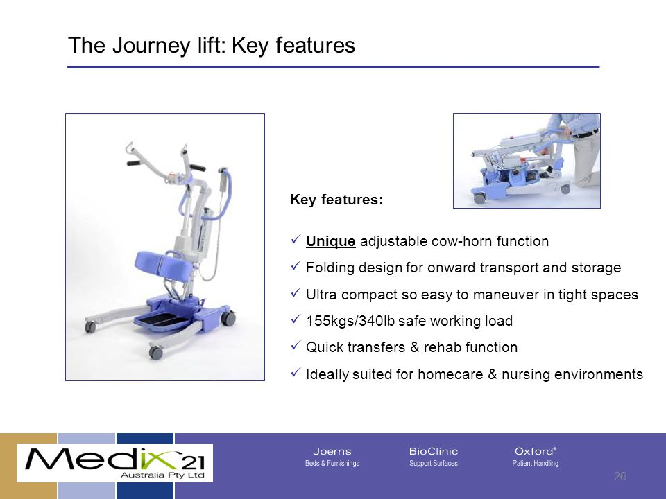 08/05/201526 Key features: Unique adjustable cow-horn function Folding design for onward transport and storage Ultra compact so easy to maneuver in tight spaces 155kgs/340lb safe working load Quick transfers & rehab function Ideally suited for homecare & nursing environments The Journey lift: Key features