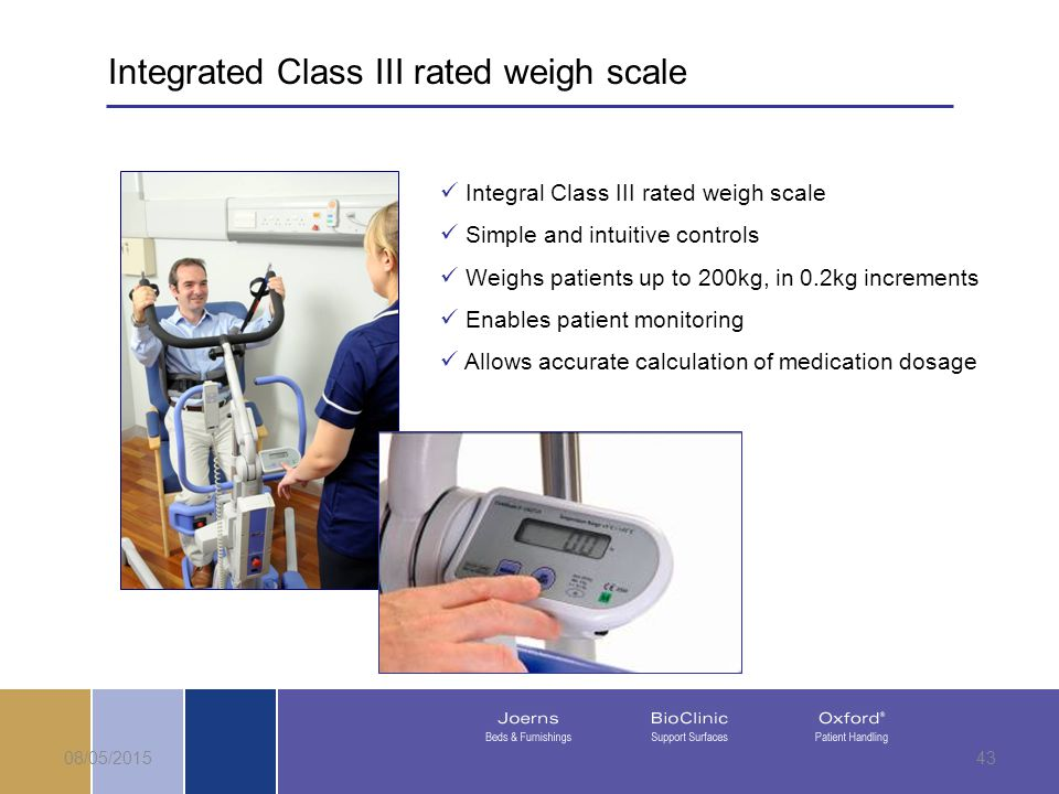 08/05/201543 Integrated Class III rated weigh scale Integral Class III rated weigh scale Simple and intuitive controls Weighs patients up to 200kg, in 0.2kg increments Enables patient monitoring Allows accurate calculation of medication dosage
