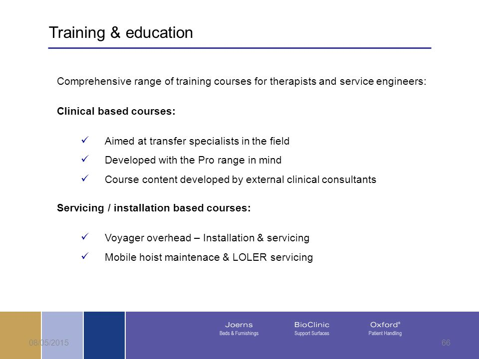 08/05/201566 Comprehensive range of training courses for therapists and service engineers: Clinical based courses: Aimed at transfer specialists in the field Developed with the Pro range in mind Course content developed by external clinical consultants Servicing / installation based courses: Voyager overhead – Installation & servicing Mobile hoist maintenace & LOLER servicing Training & education