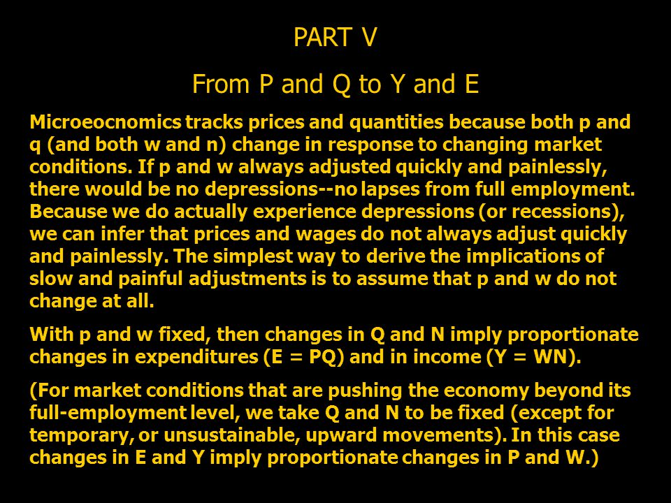 PART V From P and Q to Y and E Microeocnomics tracks prices and quantities because both p and q (and both w and n) change in response to changing mark