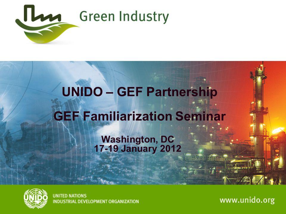 UNIDO – GEF Partnership GEF Familiarization Seminar Washington, DC 17-19 January 2012