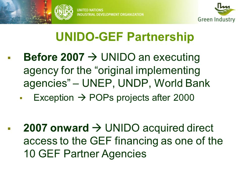 UNIDO-GEF Partnership  Before 2007  UNIDO an executing agency for the original implementing agencies – UNEP, UNDP, World Bank  Exception  POPs projects after 2000  2007 onward  UNIDO acquired direct access to the GEF financing as one of the 10 GEF Partner Agencies