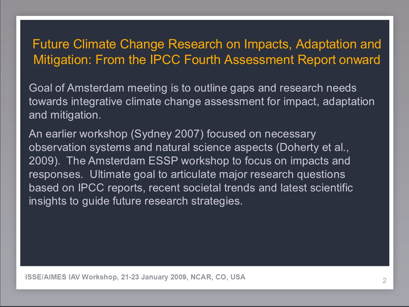 22 Future Climate Change Research on Impacts, Adaptation and Mitigation: From the IPCC Fourth Assessment Report onward 2 ISSE/AIMES IAV Workshop, 21-23 January 2009, NCAR, CO, USA Goal of Amsterdam meeting is to outline gaps and research needs towards integrative climate change assessment for impact, adaptation and mitigation.