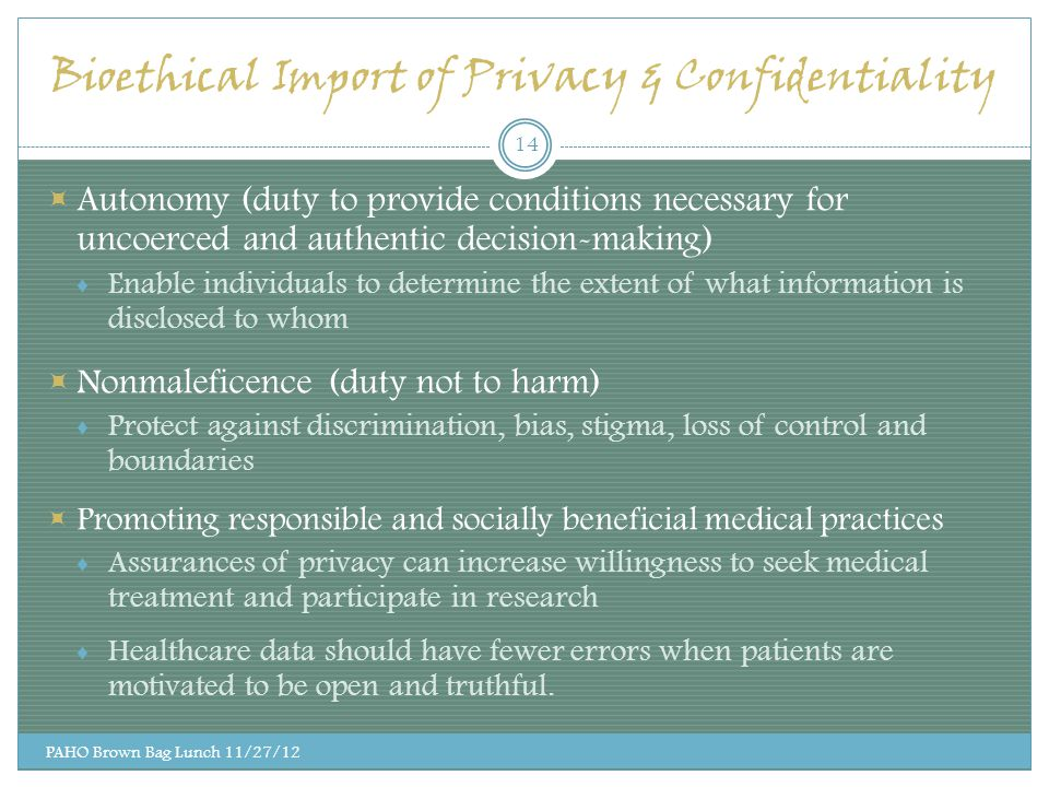 Bioethical Import of Privacy & Confidentiality  Autonomy (duty to provide conditions necessary for uncoerced and authentic decision-making) ♦ Enable individuals to determine the extent of what information is disclosed to whom  Nonmaleficence (duty not to harm) ♦ Protect against discrimination, bias, stigma, loss of control and boundaries  Promoting responsible and socially beneficial medical practices ♦ Assurances of privacy can increase willingness to seek medical treatment and participate in research ♦ Healthcare data should have fewer errors when patients are motivated to be open and truthful.