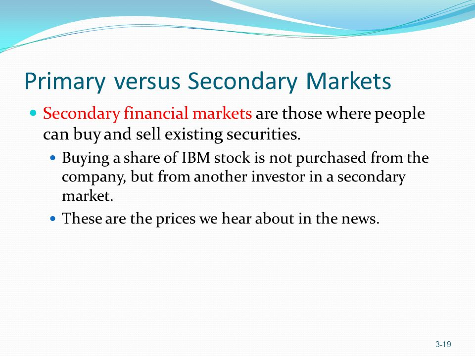 Primary versus Secondary Markets Secondary financial markets are those where people can buy and sell existing securities. Buying a share of IBM stock