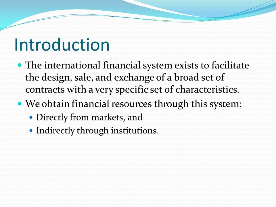 Introduction The international financial system exists to facilitate the design, sale, and exchange of a broad set of contracts with a very specific s