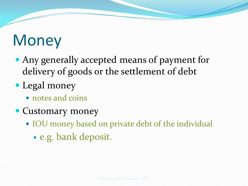 Money Any generally accepted means of payment for delivery of goods or the settlement of debt Legal money notes and coins Customary money IOU money ba
