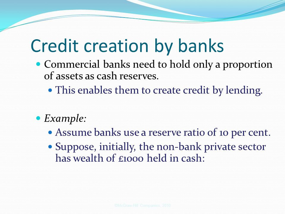 Credit creation by banks Commercial banks need to hold only a proportion of assets as cash reserves. This enables them to create credit by lending. Ex