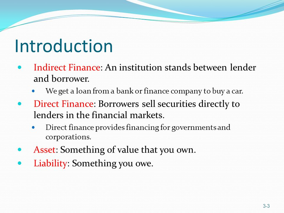 Introduction Indirect Finance: An institution stands between lender and borrower. We get a loan from a bank or finance company to buy a car. Direct Fi