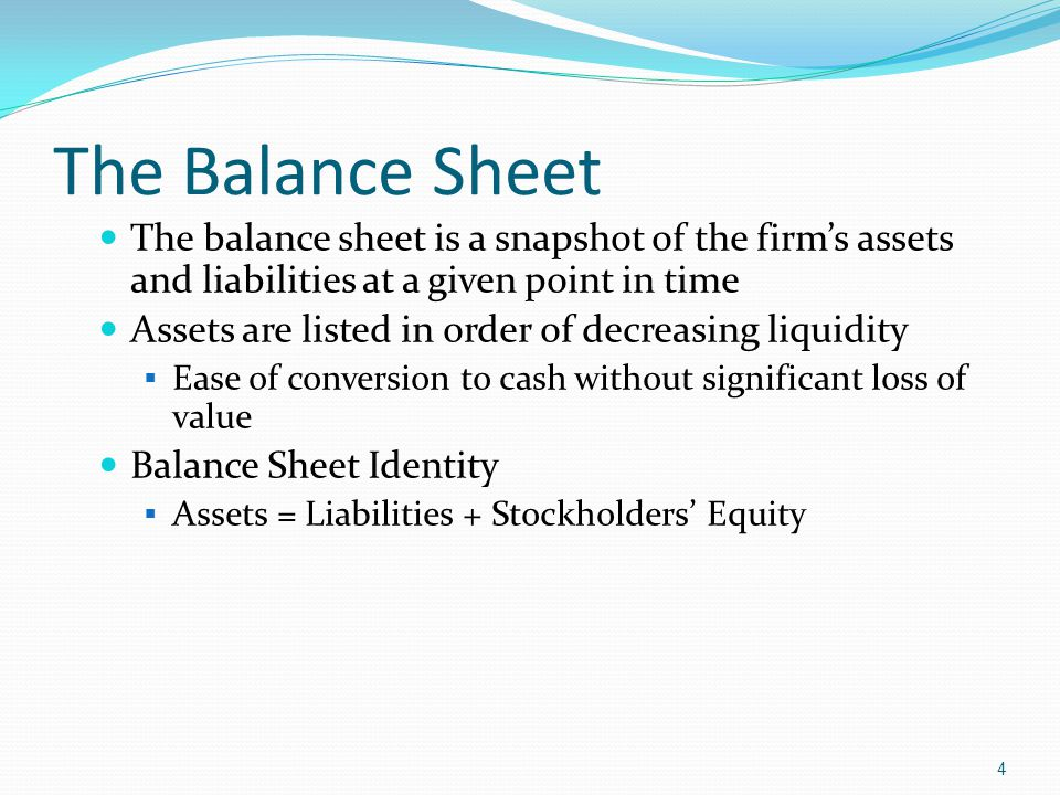 The Balance Sheet The balance sheet is a snapshot of the firm's assets and liabilities at a given point in time Assets are listed in order of decreasi