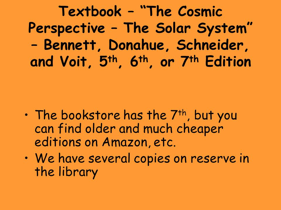 Textbook – The Cosmic Perspective – The Solar System – Bennett, Donahue, Schneider, and Voit, 5 th, 6 th, or 7 th Edition The bookstore has the 7 th, but you can find older and much cheaper editions on Amazon, etc.