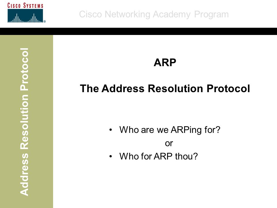 Cisco Networking Academy Program Address Resolution Protocol ARP The Address Resolution Protocol Who are we ARPing for? or Who for ARP thou?
