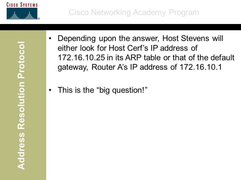 Cisco Networking Academy Program Address Resolution Protocol Depending upon the answer, Host Stevens will either look for Host Cerf's IP address of 172.16.10.25 in its ARP table or that of the default gateway, Router A's IP address of 172.16.10.1 This is the big question!