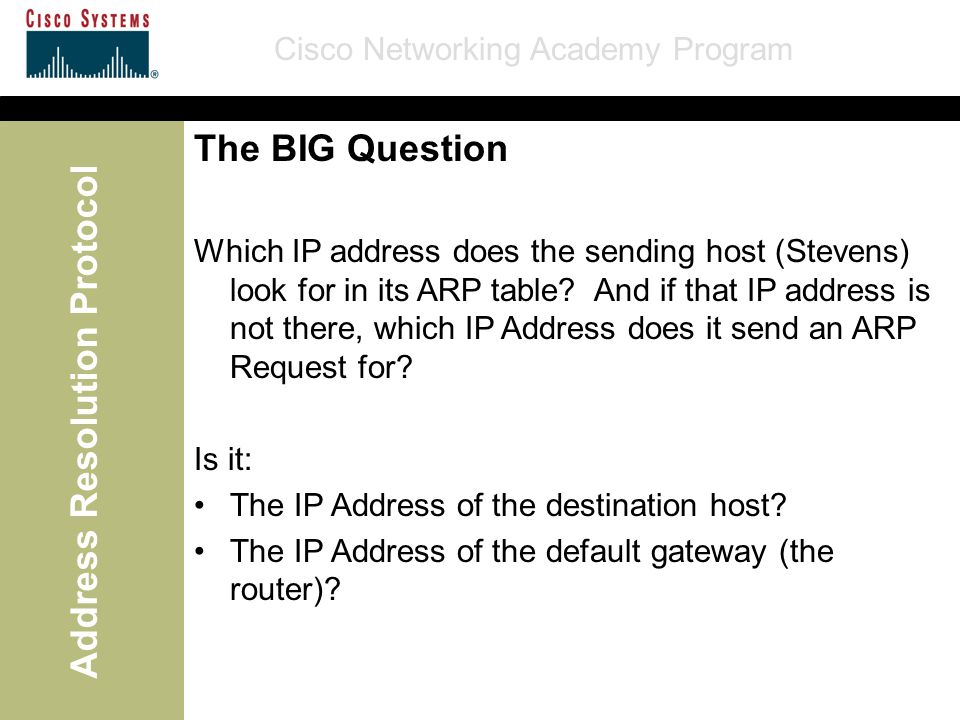 Cisco Networking Academy Program Address Resolution Protocol The BIG Question Which IP address does the sending host (Stevens) look for in its ARP tab