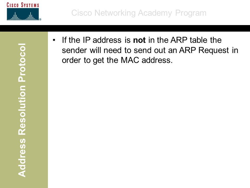 Cisco Networking Academy Program Address Resolution Protocol If the IP address is not in the ARP table the sender will need to send out an ARP Request in order to get the MAC address.