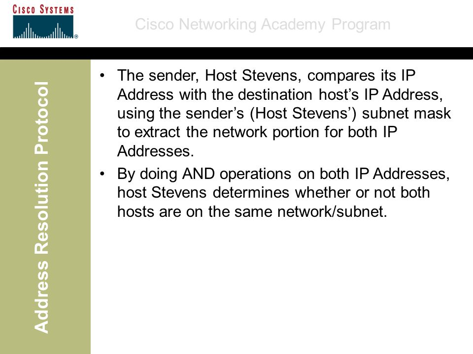 Cisco Networking Academy Program Address Resolution Protocol The sender, Host Stevens, compares its IP Address with the destination host's IP Address, using the sender's (Host Stevens') subnet mask to extract the network portion for both IP Addresses.