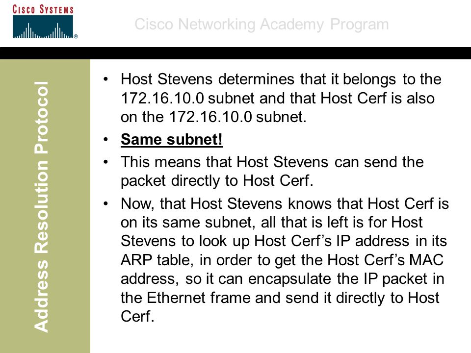 Cisco Networking Academy Program Address Resolution Protocol Host Stevens determines that it belongs to the 172.16.10.0 subnet and that Host Cerf is also on the 172.16.10.0 subnet.