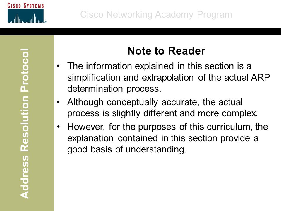Cisco Networking Academy Program Address Resolution Protocol Note to Reader The information explained in this section is a simplification and extrapol