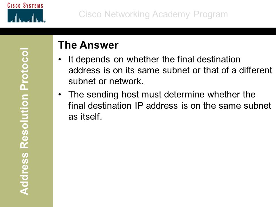 Cisco Networking Academy Program Address Resolution Protocol The Answer It depends on whether the final destination address is on its same subnet or that of a different subnet or network.