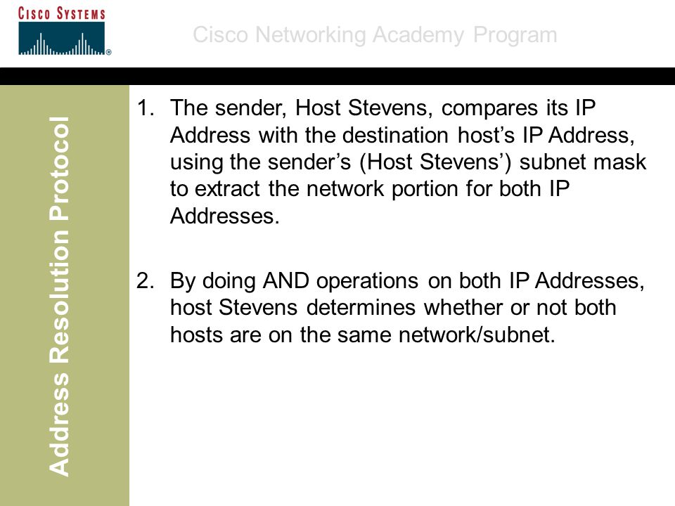 Cisco Networking Academy Program Address Resolution Protocol 1.The sender, Host Stevens, compares its IP Address with the destination host's IP Addres