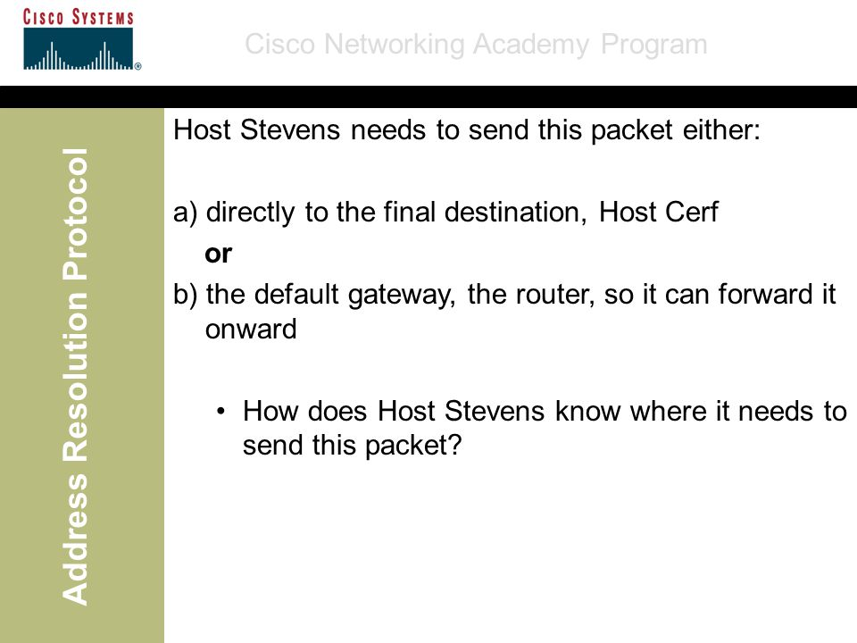Cisco Networking Academy Program Address Resolution Protocol Host Stevens needs to send this packet either: a) directly to the final destination, Host Cerf or b) the default gateway, the router, so it can forward it onward How does Host Stevens know where it needs to send this packet