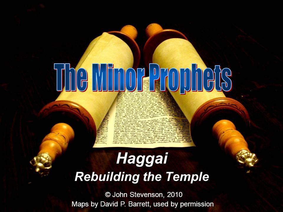 Haggai Rebuilding the Temple © John Stevenson, 2010 Maps by David P. Barrett, used by permission