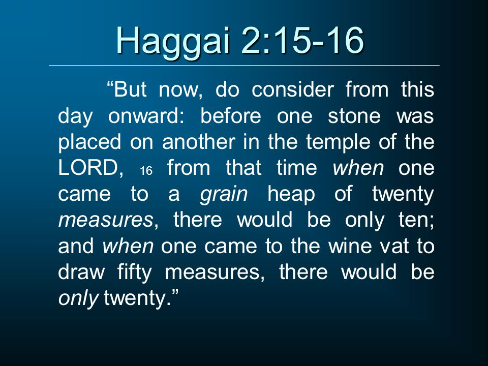Haggai 2:15-16 But now, do consider from this day onward: before one stone was placed on another in the temple of the LORD, 16 from that time when one came to a grain heap of twenty measures, there would be only ten; and when one came to the wine vat to draw fifty measures, there would be only twenty.