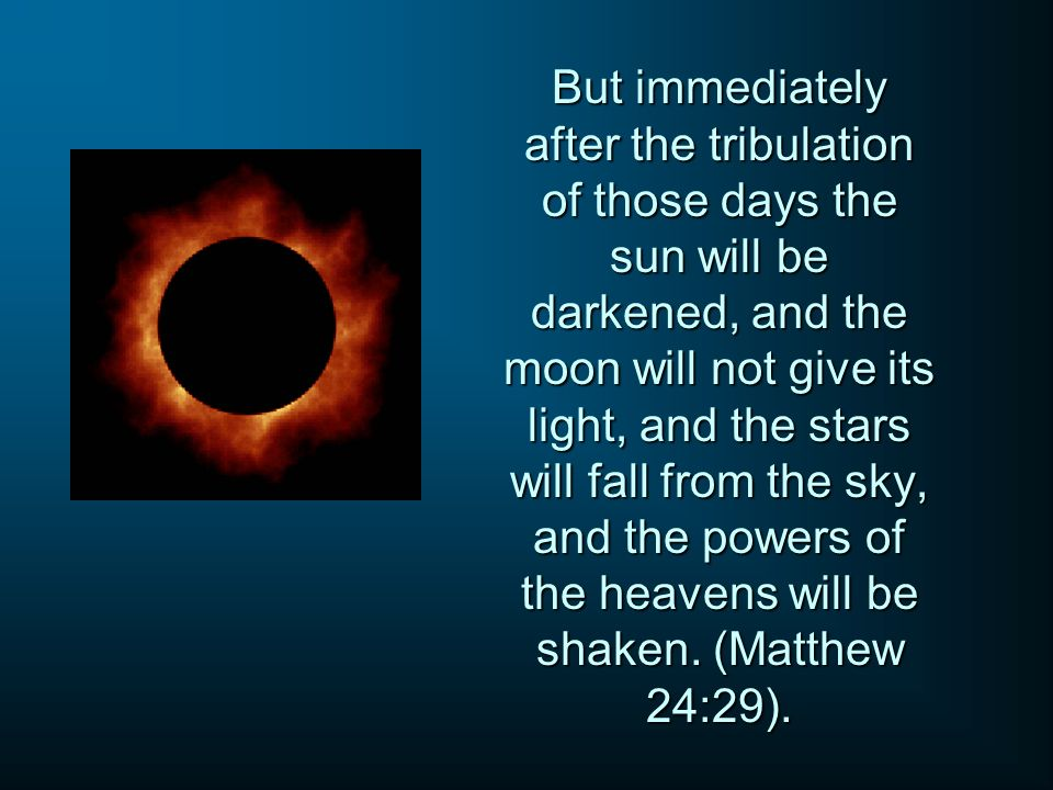 But immediately after the tribulation of those days the sun will be darkened, and the moon will not give its light, and the stars will fall from the sky, and the powers of the heavens will be shaken.