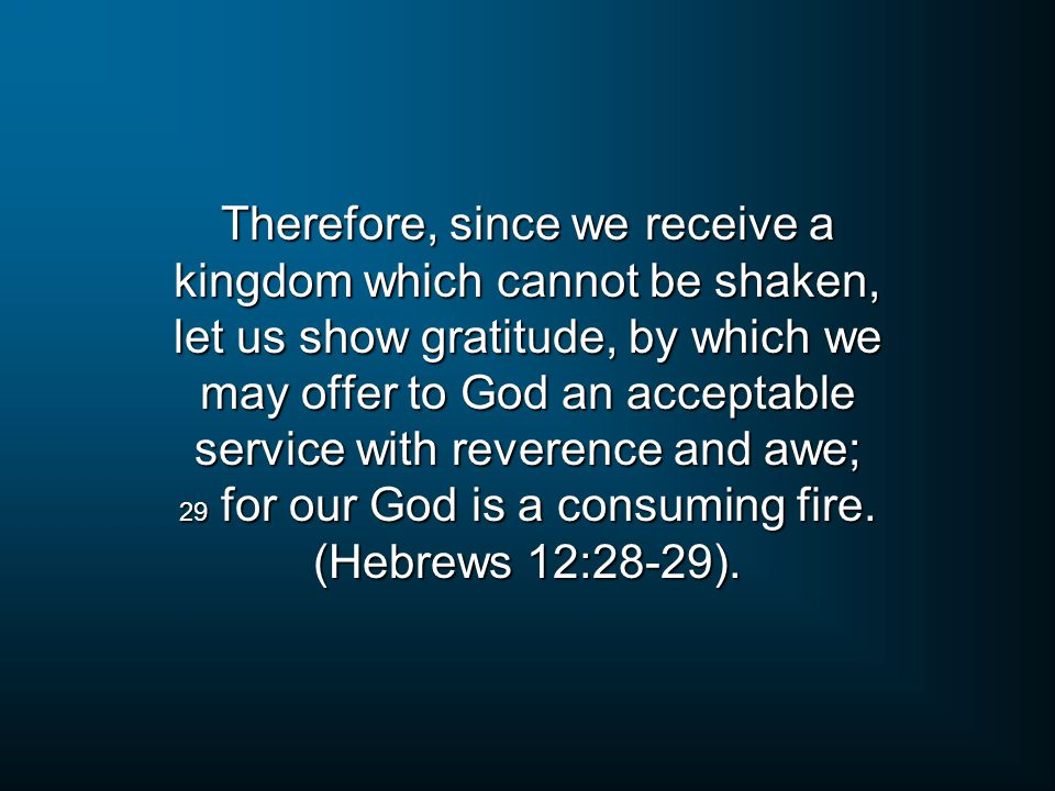 Therefore, since we receive a kingdom which cannot be shaken, let us show gratitude, by which we may offer to God an acceptable service with reverence and awe; 29 for our God is a consuming fire.