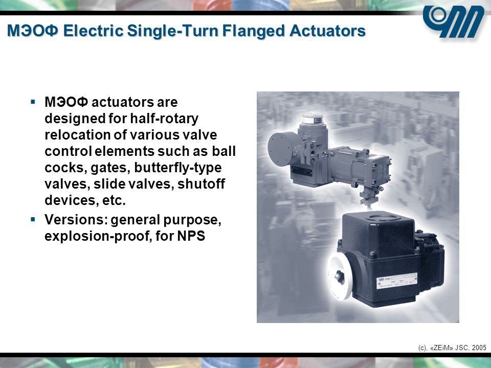 (c), «ZEiM» JSC, 2005 MЭОФ Electric Single-Turn Flanged Actuators  MЭОФ actuators are designed for half-rotary relocation of various valve control elements such as ball cocks, gates, butterfly-type valves, slide valves, shutoff devices, etc.