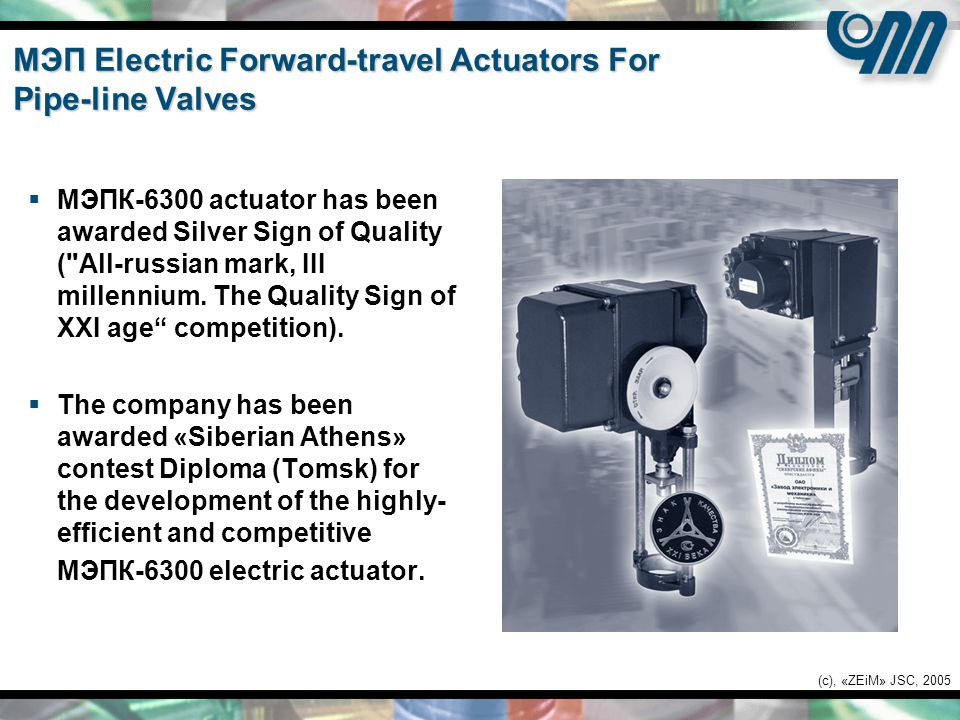 (c), «ZEiM» JSC, 2005 МЭП Electric Forward-travel Actuators For Pipe-line Valves  МЭПК-6300 actuator has been awarded Silver Sign of Quality ( All-russian mark, III millennium.