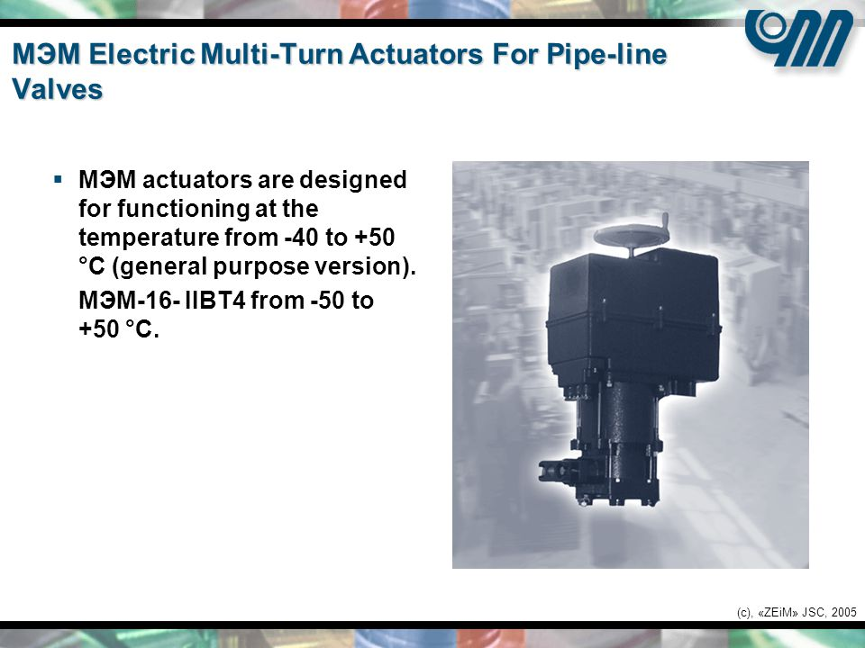 (c), «ZEiM» JSC, 2005 МЭМ Electric Multi-Turn Actuators For Pipe-line Valves  МЭМ actuators are designed for functioning at the temperature from -40 to +50 °С (general purpose version).