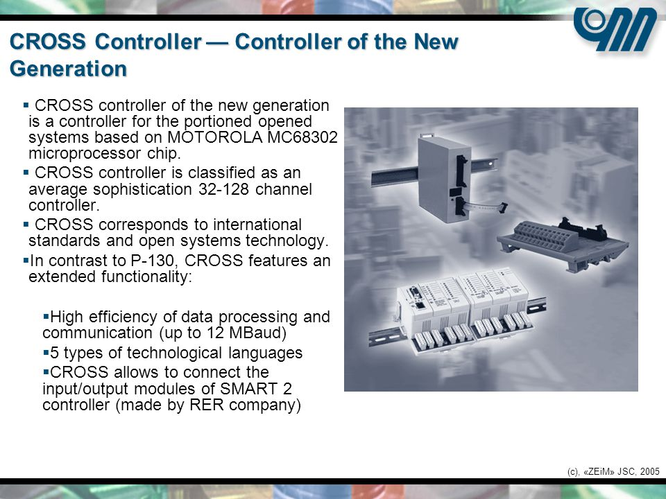 (c), «ZEiM» JSC, 2005 CROSS Controller — Controller of the New Generation  CROSS controller of the new generation is a controller for the portioned opened systems based on MOTOROLA MC68302 microprocessor chip.