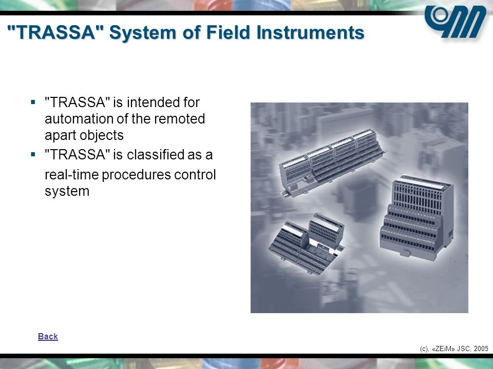 (c), «ZEiM» JSC, 2005 TRASSA System of Field Instruments  TRASSA is intended for automation of the remoted apart objects  TRASSA is classified as a real-time procedures control system Back