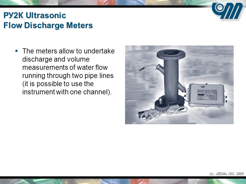 (c), «ZEiM» JSC, 2005 РУ2К Ultrasonic Flow Discharge Meters  The meters allow to undertake discharge and volume measurements of water flow running through two pipe lines (it is possible to use the instrument with one channel).