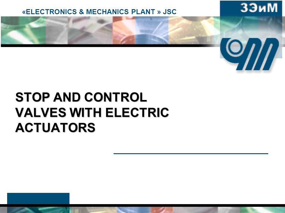«ELECTRONICS & MECHANICS PLANT » JSC STOP AND CONTROL VALVES WITH ELECTRIC ACTUATORS