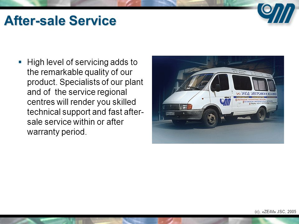 (c), «ZEiM» JSC, 2005 After-sale Service  High level of servicing adds to the remarkable quality of our product.