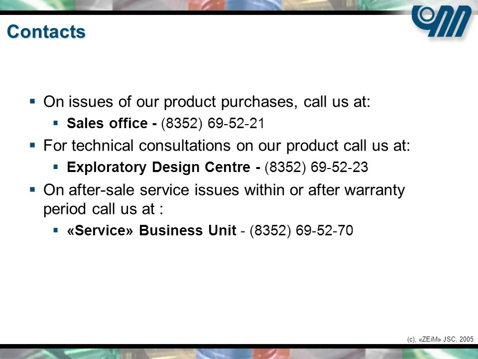 (c), «ZEiM» JSC, 2005 Contacts  On issues of our product purchases, call us at:  Sales office - (8352) 69-52-21  For technical consultations on our product call us at:  Exploratory Design Centre - (8352) 69-52-23  On after-sale service issues within or after warranty period call us at :  «Service» Business Unit - (8352) 69-52-70