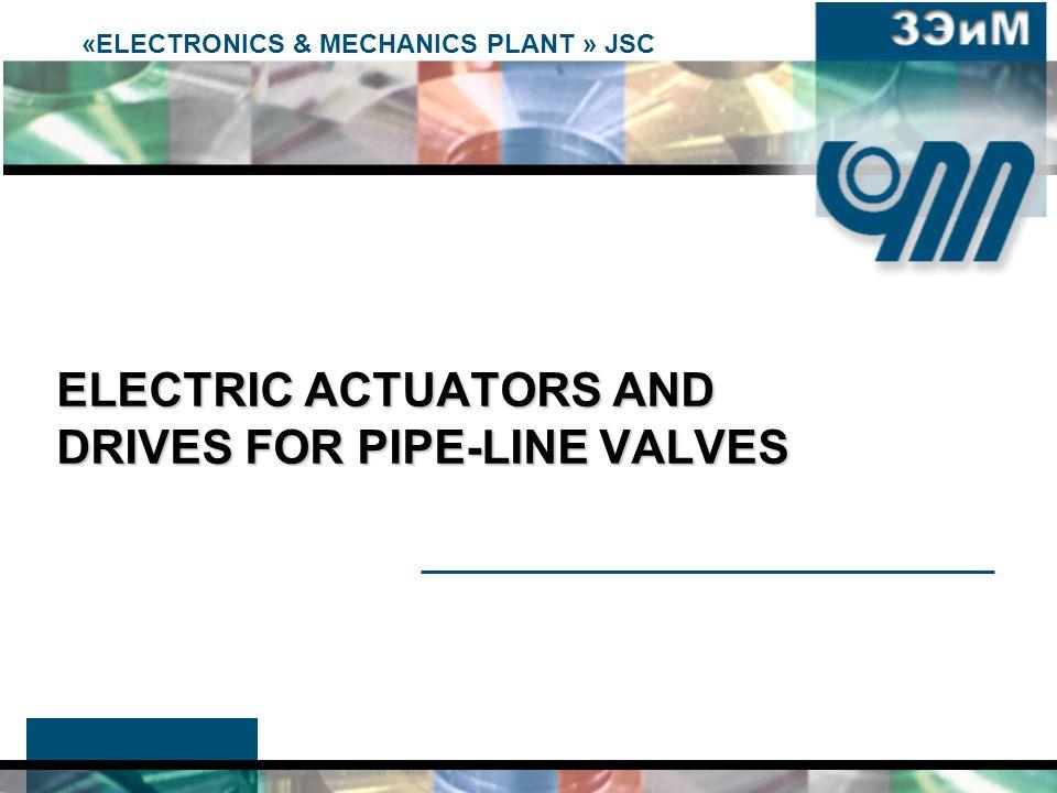«ELECTRONICS & MECHANICS PLANT » JSC ELECTRIC ACTUATORS AND DRIVES FOR PIPE-LINE VALVES