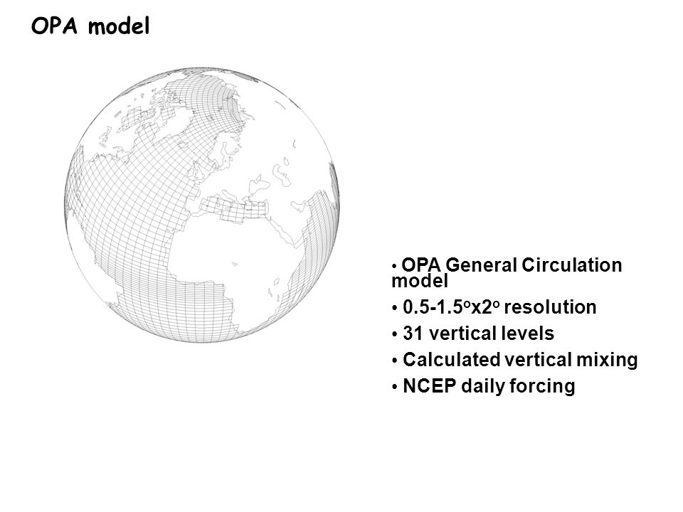 OPA General Circulation model 0.5-1.5 o x2 o resolution 31 vertical levels Calculated vertical mixing NCEP daily forcing OPA model