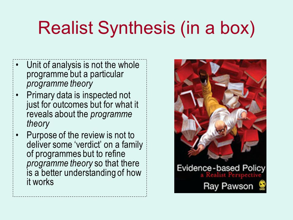 Realist Synthesis (in a box) Unit of analysis is not the whole programme but a particular programme theory Primary data is inspected not just for outcomes but for what it reveals about the programme theory Purpose of the review is not to deliver some 'verdict' on a family of programmes but to refine programme theory so that there is a better understanding of how it works