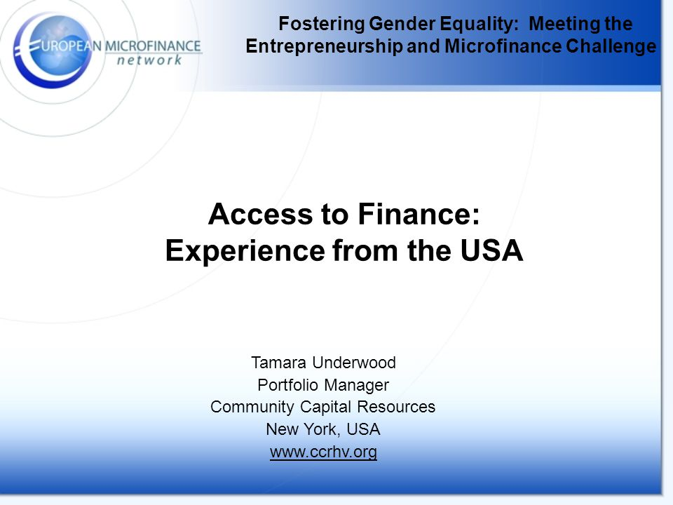 Fostering Gender Equality: Meeting the Entrepreneurship and Microfinance Challenge Access to Finance: Experience from the USA Tamara Underwood Portfolio Manager Community Capital Resources New York, USA www.ccrhv.org