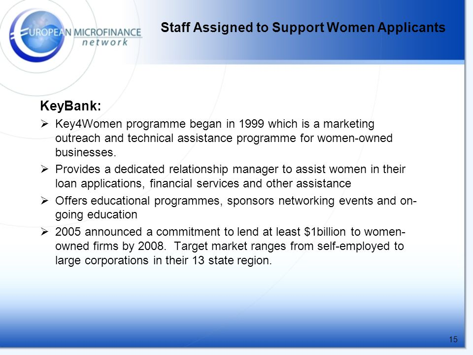 15 Staff Assigned to Support Women Applicants KeyBank:  Key4Women programme began in 1999 which is a marketing outreach and technical assistance programme for women-owned businesses.