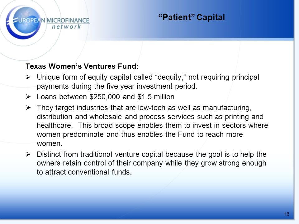 18 Patient Capital Texas Women's Ventures Fund:  Unique form of equity capital called dequity, not requiring principal payments during the five year investment period.