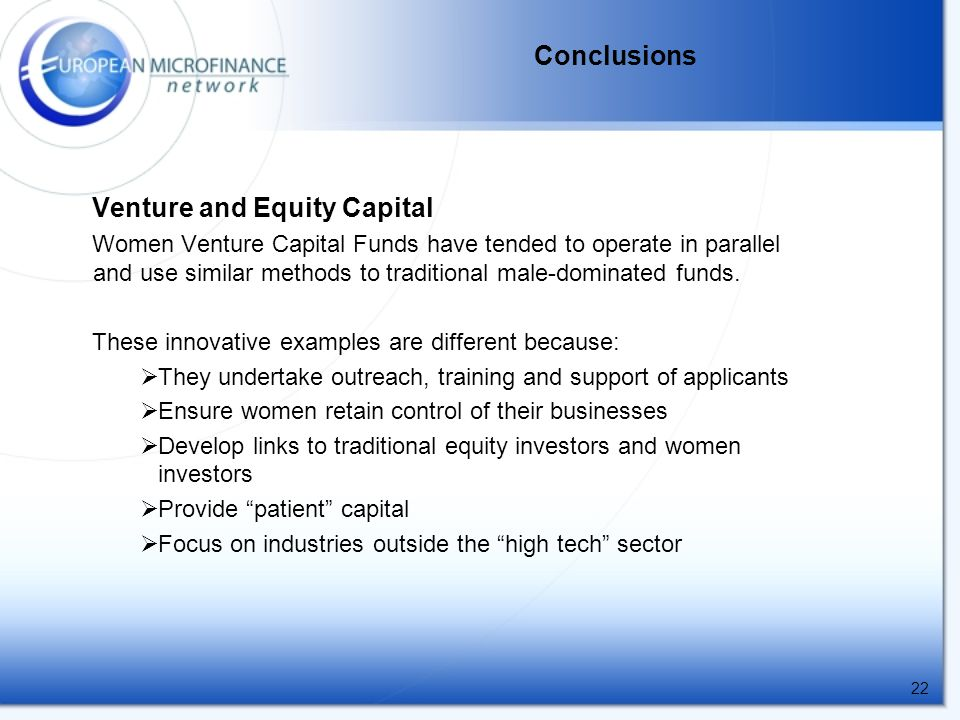 22 Conclusions Venture and Equity Capital Women Venture Capital Funds have tended to operate in parallel and use similar methods to traditional male-dominated funds.