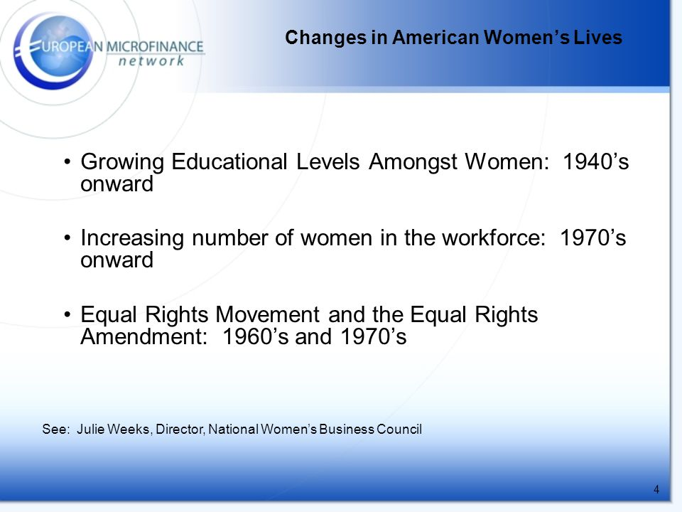 4 Growing Educational Levels Amongst Women: 1940's onward Increasing number of women in the workforce: 1970's onward Equal Rights Movement and the Equal Rights Amendment: 1960's and 1970's Changes in American Women's Lives See: Julie Weeks, Director, National Women's Business Council