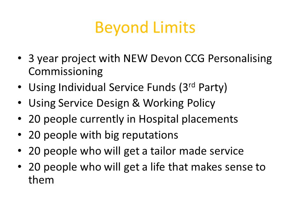 Beyond Limits 3 year project with NEW Devon CCG Personalising Commissioning Using Individual Service Funds (3 rd Party) Using Service Design & Working Policy 20 people currently in Hospital placements 20 people with big reputations 20 people who will get a tailor made service 20 people who will get a life that makes sense to them